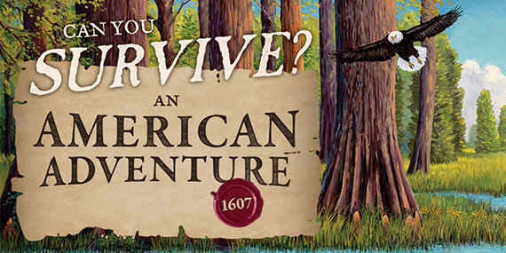 Can you Survive? An American Adventure: 1607. Featured exhibition.