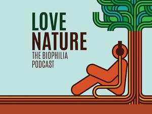 Love Nature: The Biophilia Podcast.